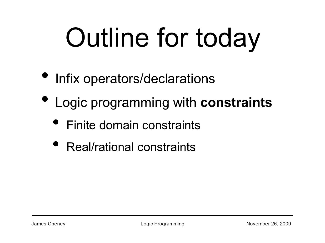 James CheneyLogic ProgrammingNovember 26, 2009 Outline for today Infix operators/declarations Logic programming with constraints Finite domain constraints Real/rational constraints