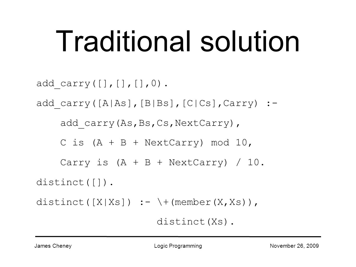 James CheneyLogic ProgrammingNovember 26, 2009 Traditional solution add_carry([],[],[],0).
