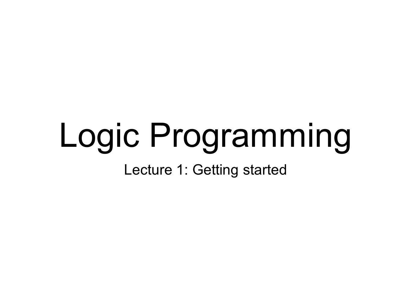 Getting started We'll use SICStus Prolog Free for UofE students Available on all DICE machines http://www.sics.se/isl/sicstuswww/site/index.html