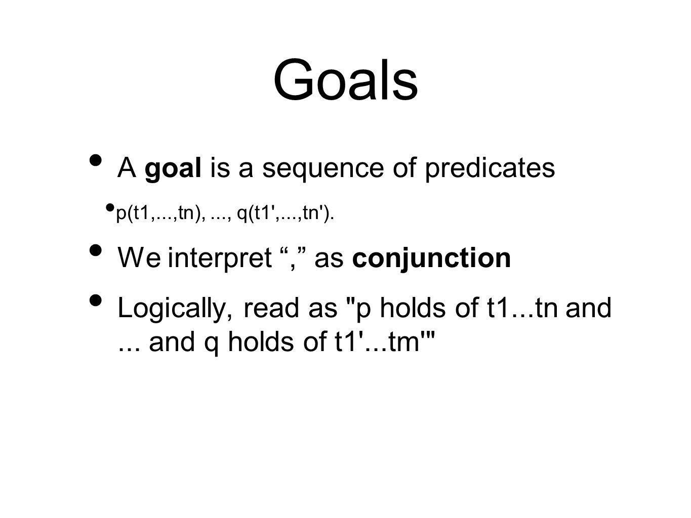 """Goals A goal is a sequence of predicates p(t1,...,tn),..., q(t1',...,tn'). We interpret """","""" as conjunction Logically, read as"""