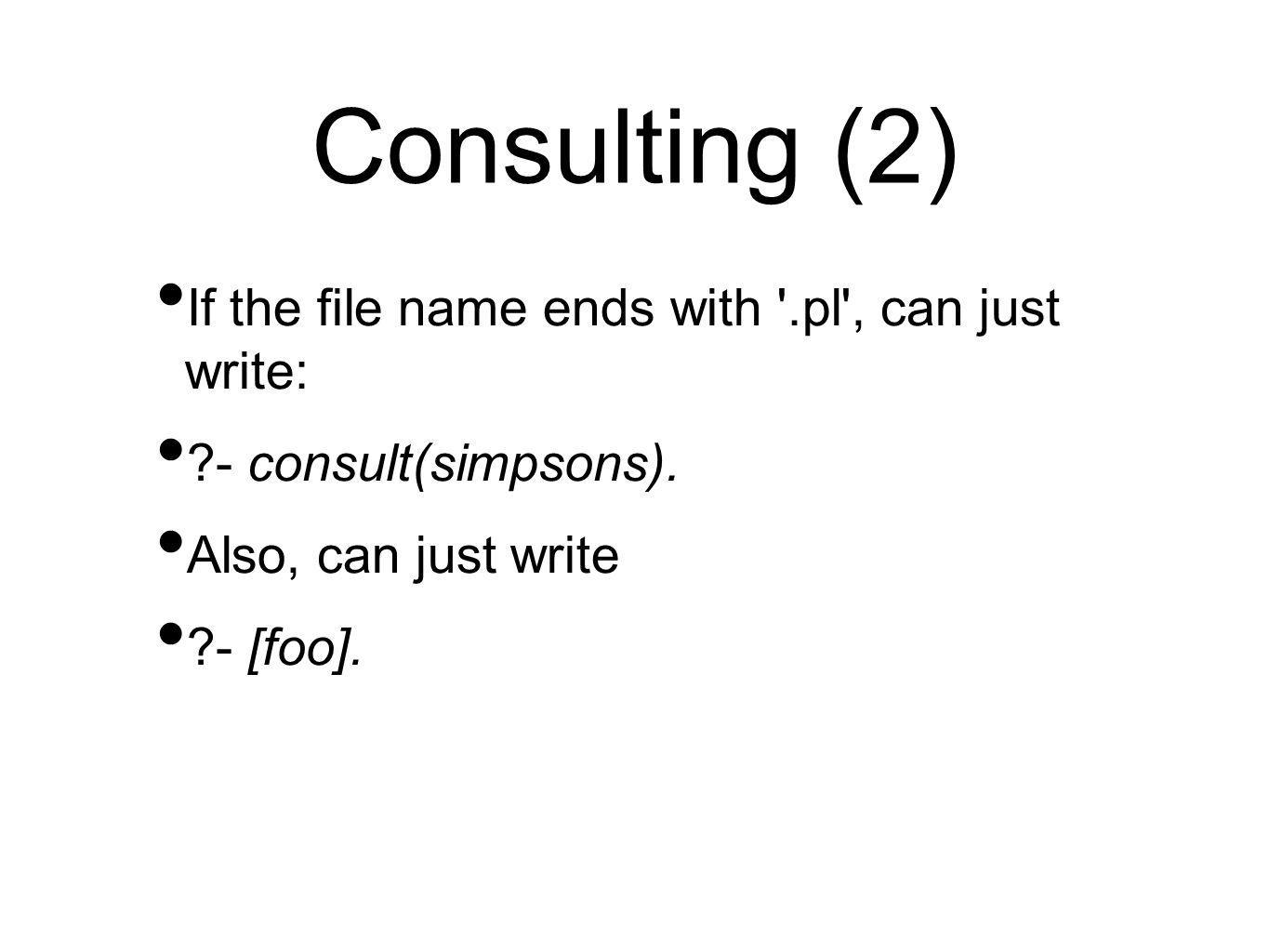 Consulting (2) If the file name ends with '.pl', can just write: ?- consult(simpsons). Also, can just write ?- [foo].