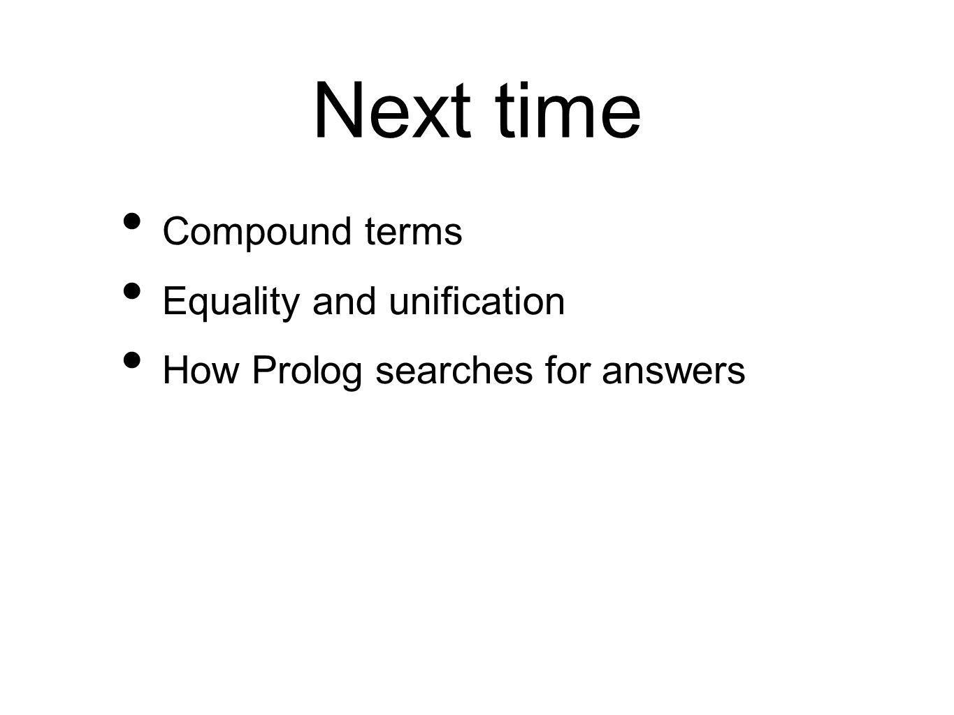 Next time Compound terms Equality and unification How Prolog searches for answers