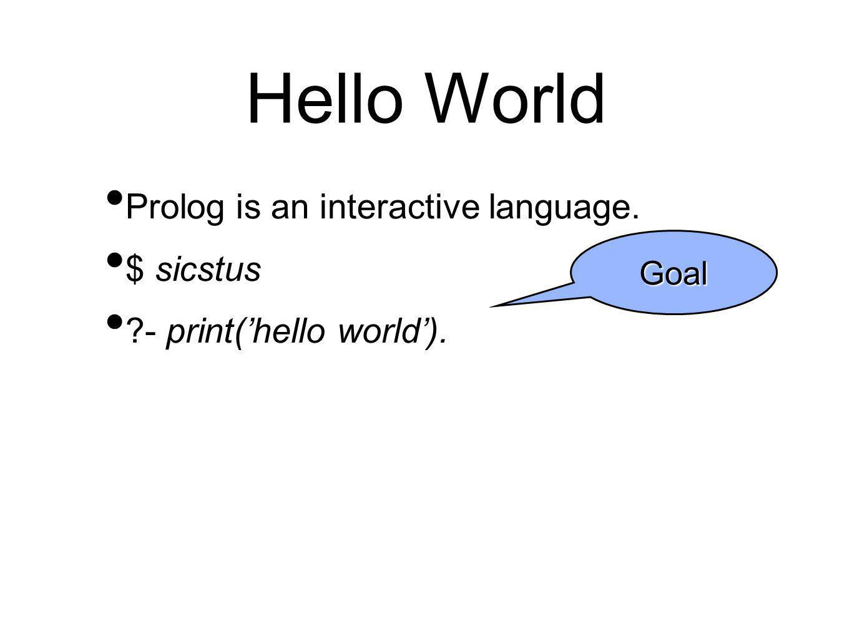 Hello World Prolog is an interactive language. $ sicstus ?- print('hello world'). Goal