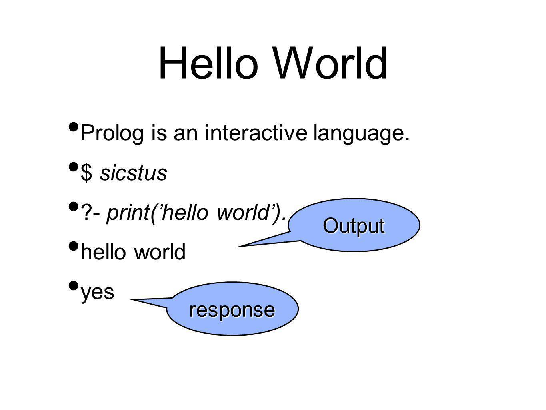 Hello World Prolog is an interactive language. $ sicstus - print('hello world').