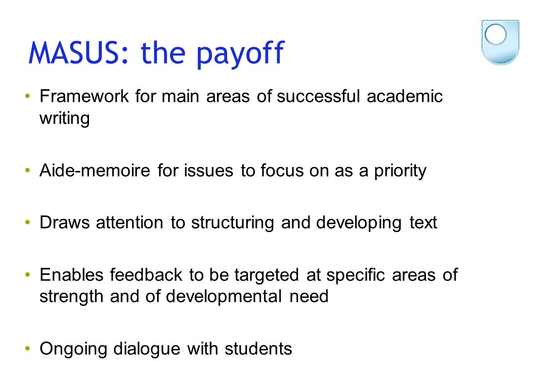MASUS: the payoff Framework for main areas of successful academic writing Aide-memoire for issues to focus on as a priority Draws attention to structu