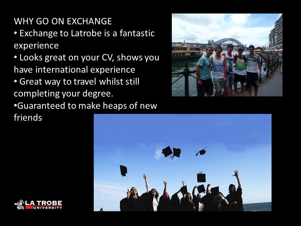 WHY GO ON EXCHANGE Exchange to Latrobe is a fantastic experience Looks great on your CV, shows you have international experience Great way to travel w