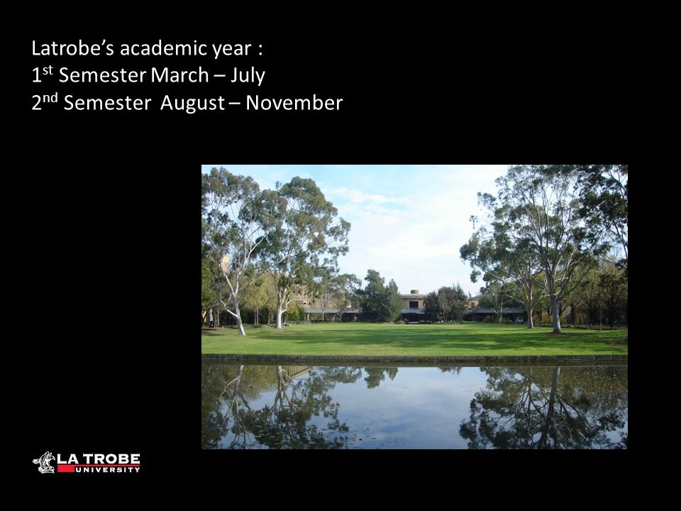 Latrobe's academic year : 1 st Semester March – July 2 nd Semester August – November