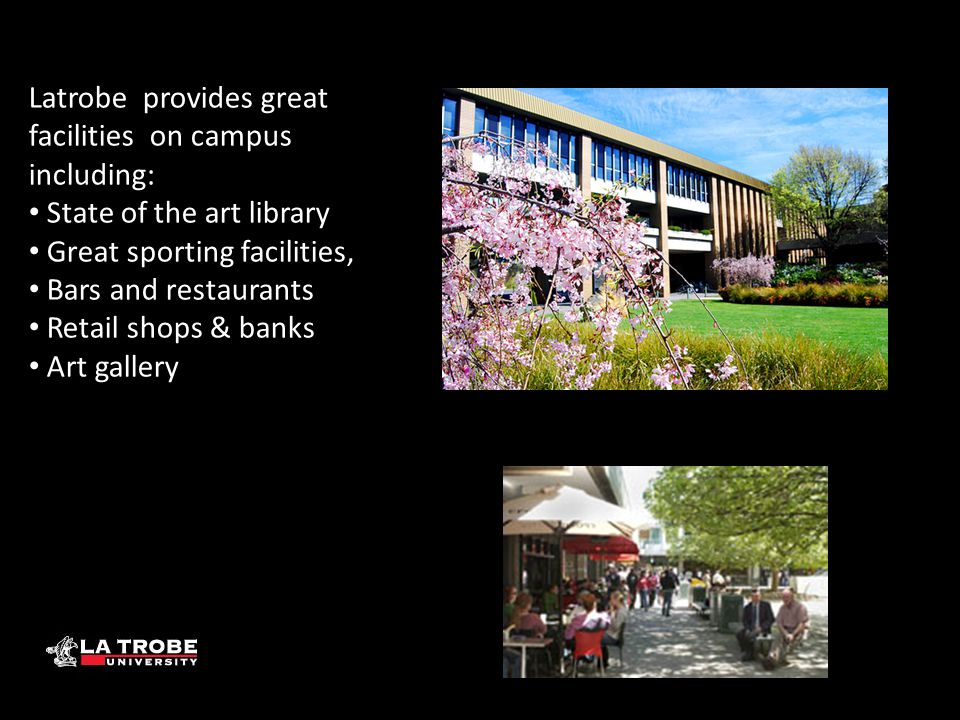 Latrobe provides great facilities on campus including: State of the art library Great sporting facilities, Bars and restaurants Retail shops & banks Art gallery