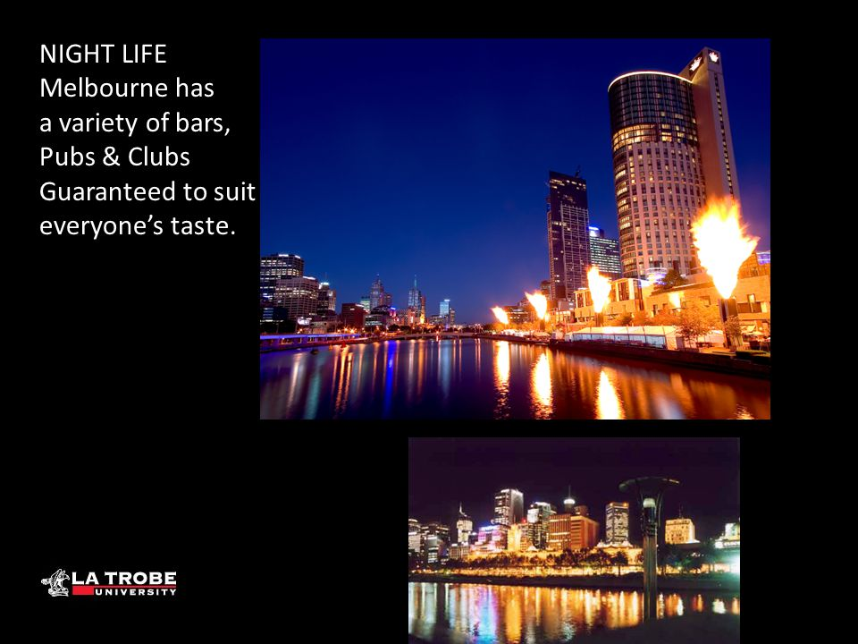 NIGHT LIFE Melbourne has a variety of bars, Pubs & Clubs Guaranteed to suit everyone's taste.