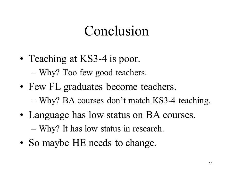 11 Conclusion Teaching at KS3-4 is poor. –Why? Too few good teachers. Few FL graduates become teachers. –Why? BA courses don't match KS3-4 teaching. L