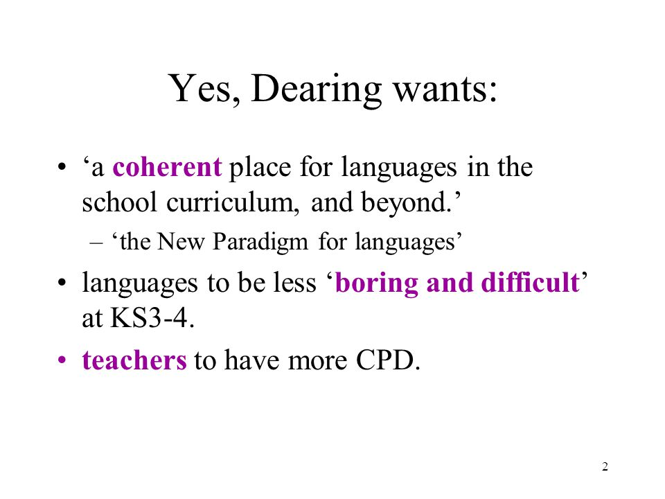 2 Yes, Dearing wants: 'a coherent place for languages in the school curriculum, and beyond.' –'the New Paradigm for languages' languages to be less 'boring and difficult' at KS3-4.