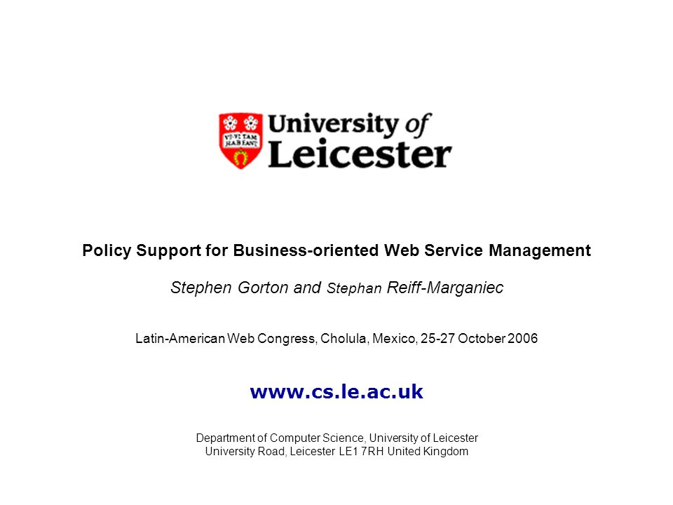 Policy Support for Business-oriented Web Service Management Stephen Gorton and Stephan Reiff-Marganiec Department of Computer Science, University of Leicester University Road, Leicester LE1 7RH United Kingdom Latin-American Web Congress, Cholula, Mexico, 25-27 October 2006 www.cs.le.ac.uk