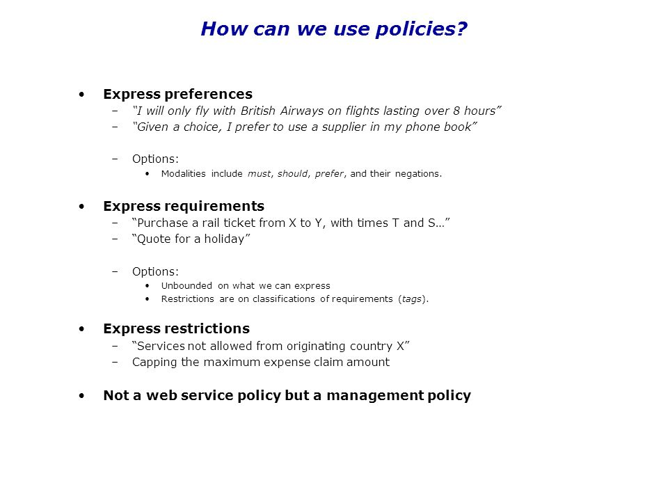 "How can we use policies? Express preferences –""I will only fly with British Airways on flights lasting over 8 hours"" –""Given a choice, I prefer to use"