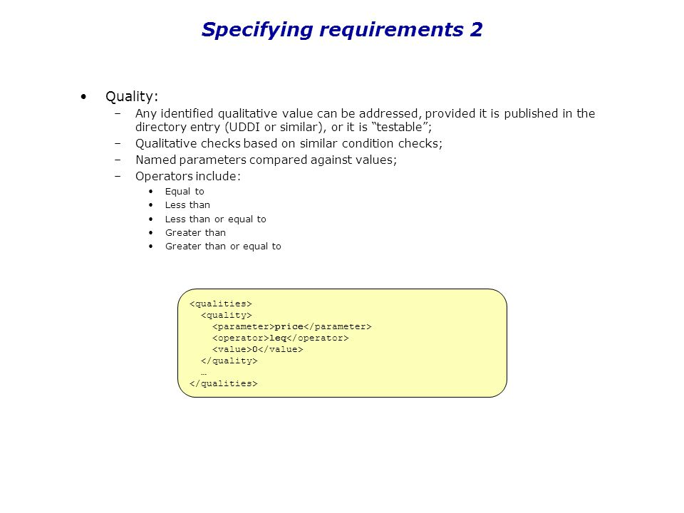Specifying requirements 2 Quality: –Any identified qualitative value can be addressed, provided it is published in the directory entry (UDDI or simila