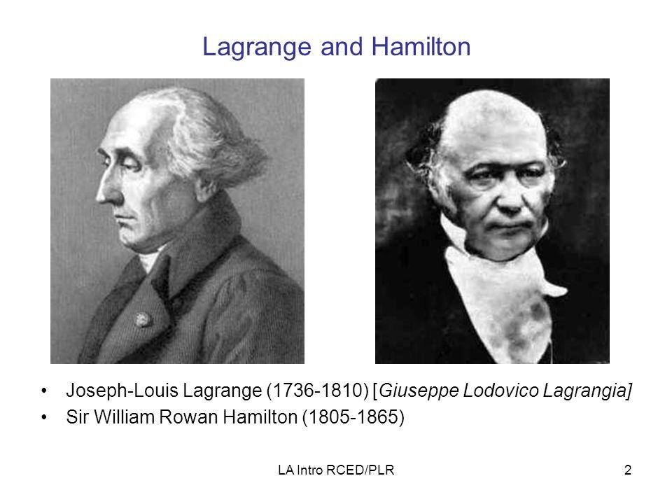 LA Intro RCED/PLR2 Lagrange and Hamilton Joseph-Louis Lagrange (1736-1810) [Giuseppe Lodovico Lagrangia] Sir William Rowan Hamilton (1805-1865)