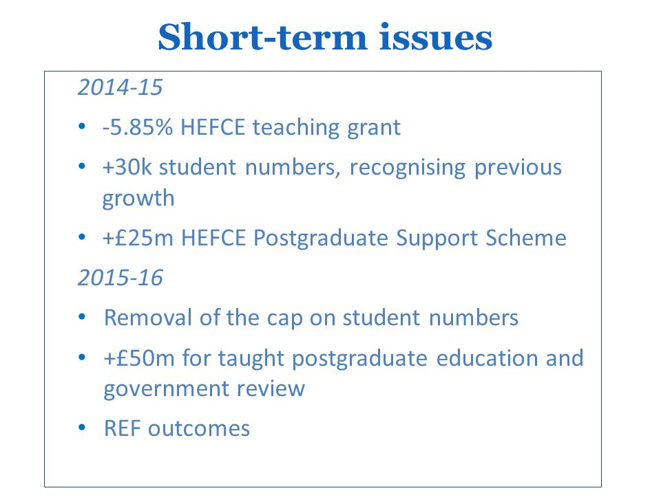 2014-15 -5.85% HEFCE teaching grant +30k student numbers, recognising previous growth +£25m HEFCE Postgraduate Support Scheme 2015-16 Removal of the cap on student numbers +£50m for taught postgraduate education and government review REF outcomes Short-term issues
