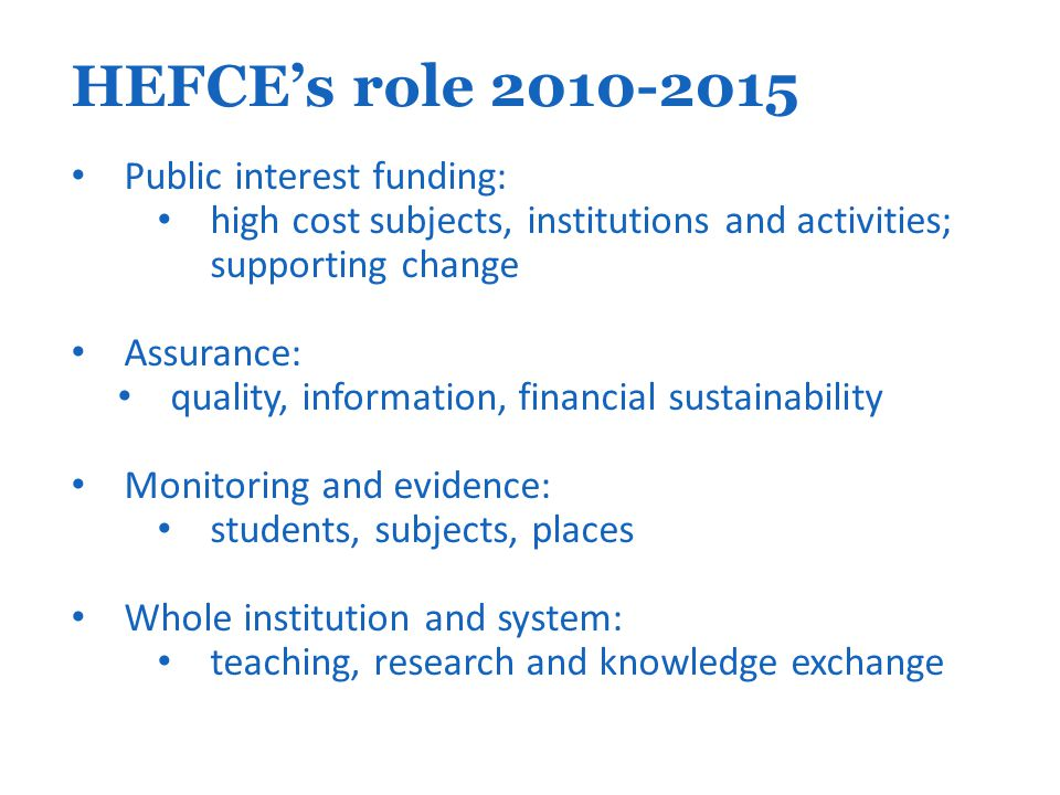 HEFCE's role 2010-2015 Public interest funding: high cost subjects, institutions and activities; supporting change Assurance: quality, information, financial sustainability Monitoring and evidence: students, subjects, places Whole institution and system: teaching, research and knowledge exchange