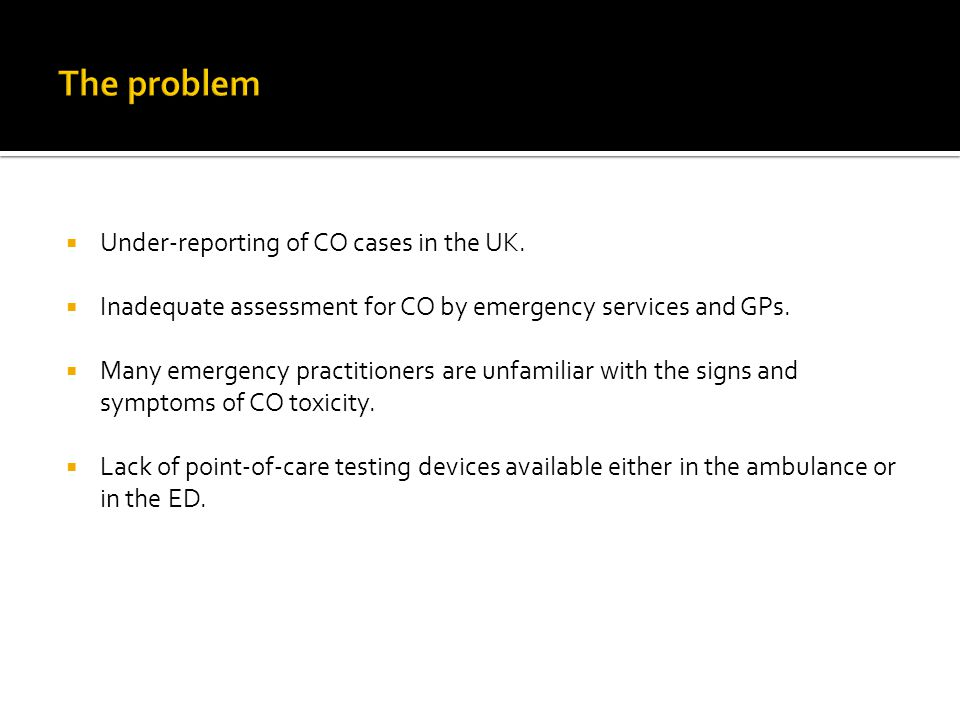 Under-reporting of CO cases in the UK.  Inadequate assessment for CO by emergency services and GPs.  Many emergency practitioners are unfamiliar w