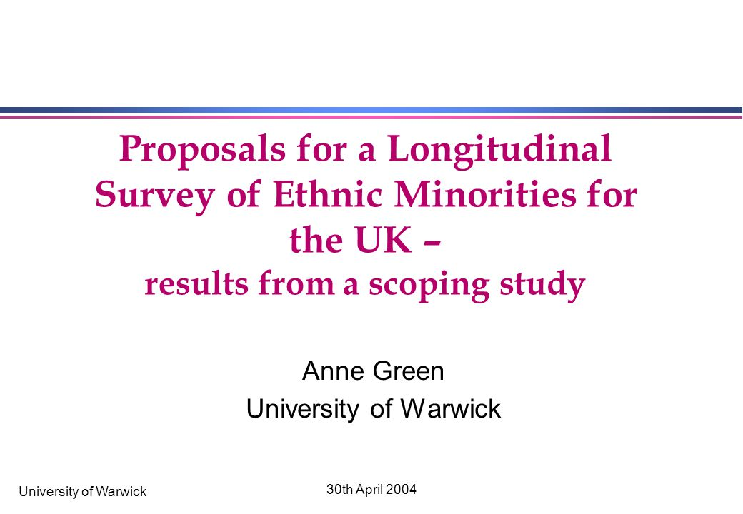 University of Warwick 30th April 2004 Proposals for a Longitudinal Survey of Ethnic Minorities for the UK – results from a scoping study Anne Green University of Warwick