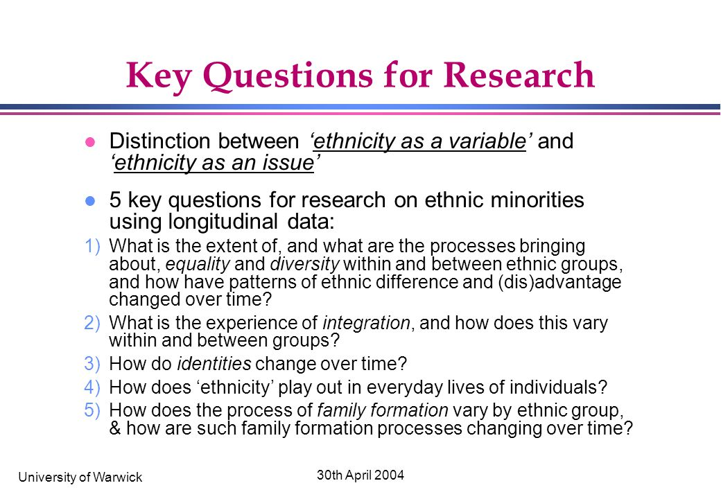 University of Warwick 30th April 2004 Key Questions for Research l Distinction between 'ethnicity as a variable' and 'ethnicity as an issue' l 5 key questions for research on ethnic minorities using longitudinal data: 1)What is the extent of, and what are the processes bringing about, equality and diversity within and between ethnic groups, and how have patterns of ethnic difference and (dis)advantage changed over time.