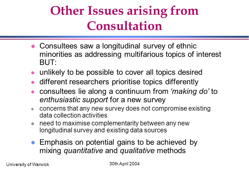 University of Warwick 30th April 2004 Other Issues arising from Consultation l Consultees saw a longitudinal survey of ethnic minorities as addressing multifarious topics of interest BUT: l unlikely to be possible to cover all topics desired l different researchers prioritise topics differently l consultees lie along a continuum from 'making do' to enthusiastic support for a new survey l concerns that any new survey does not compromise existing data collection activities l need to maximise complementarity between any new longitudinal survey and existing data sources l Emphasis on potential gains to be achieved by mixing quantitative and qualitative methods