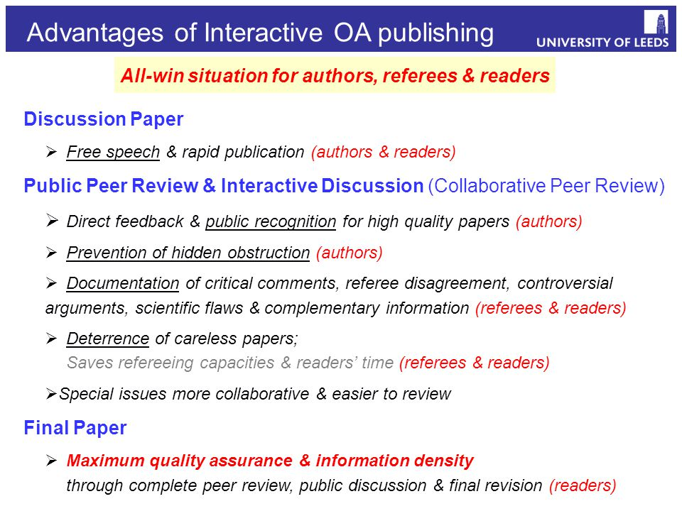 All-win situation for authors, referees & readers Discussion Paper  Free speech & rapid publication (authors & readers) Public Peer Review & Interactive Discussion (Collaborative Peer Review)  Direct feedback & public recognition for high quality papers (authors)  Prevention of hidden obstruction (authors)  Documentation of critical comments, referee disagreement, controversial arguments, scientific flaws & complementary information (referees & readers)  Deterrence of careless papers; Saves refereeing capacities & readers' time (referees & readers)  Special issues more collaborative & easier to review Final Paper  Maximum quality assurance & information density through complete peer review, public discussion & final revision (readers) Advantages of Interactive OA publishing