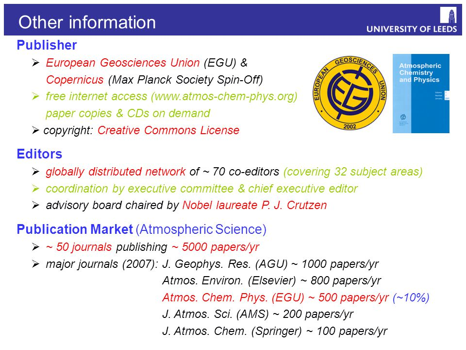 Publisher  European Geosciences Union (EGU) & Copernicus (Max Planck Society Spin-Off)  free internet access (www.atmos-chem-phys.org) paper copies & CDs on demand  copyright: Creative Commons License Editors  globally distributed network of ~ 70 co-editors (covering 32 subject areas)  coordination by executive committee & chief executive editor  advisory board chaired by Nobel laureate P.