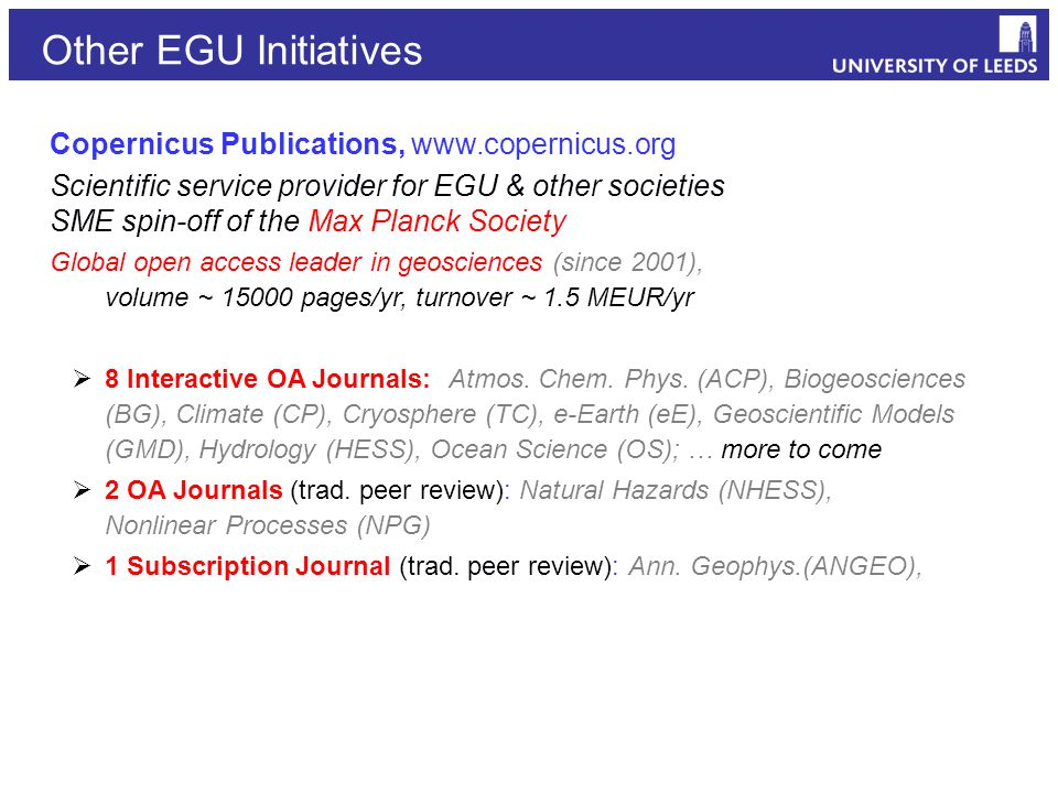 Copernicus Publications, www.copernicus.org Scientific service provider for EGU & other societies SME spin-off of the Max Planck Society Global open access leader in geosciences (since 2001), volume ~ 15000 pages/yr, turnover ~ 1.5 MEUR/yr  8 Interactive OA Journals: Atmos.