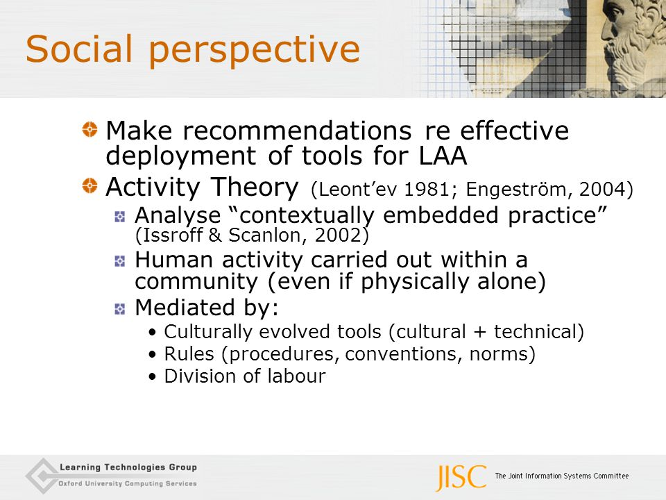 "Social perspective Make recommendations re effective deployment of tools for LAA Activity Theory (Leont'ev 1981; Engeström, 2004) Analyse ""contextuall"