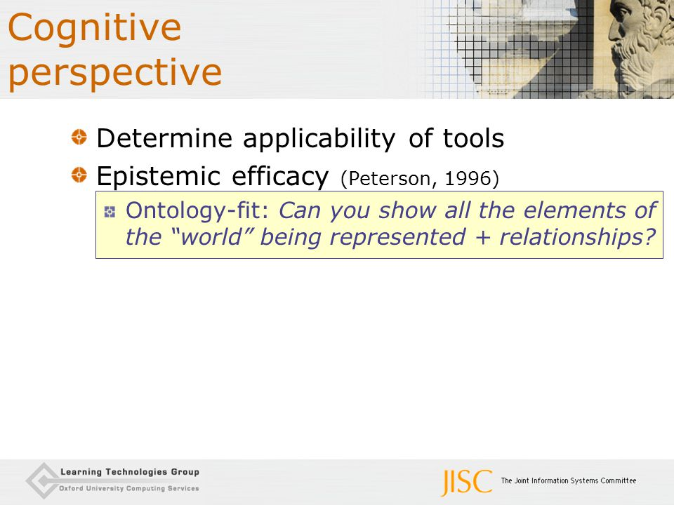 "Cognitive perspective Determine applicability of tools Epistemic efficacy (Peterson, 1996) Ontology-fit: Can you show all the elements of the ""world"""