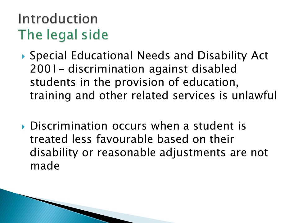  Special Educational Needs and Disability Act 2001- discrimination against disabled students in the provision of education, training and other related services is unlawful  Discrimination occurs when a student is treated less favourable based on their disability or reasonable adjustments are not made