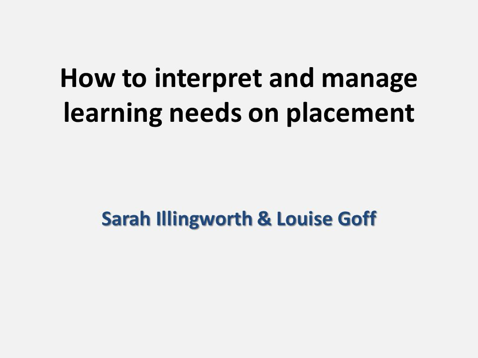 How to interpret and manage learning needs on placement Sarah Illingworth & Louise Goff