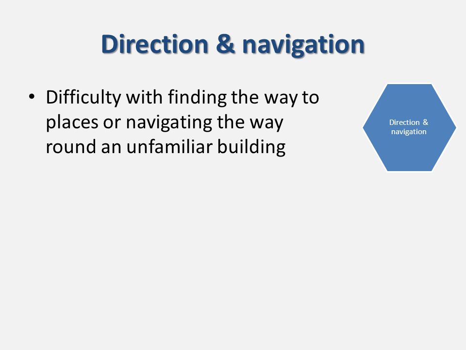 Direction & navigation Difficulty with finding the way to places or navigating the way round an unfamiliar building Direction & navigation
