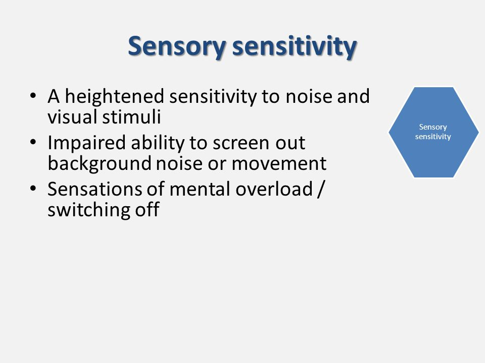 Sensory sensitivity A heightened sensitivity to noise and visual stimuli Impaired ability to screen out background noise or movement Sensations of mental overload / switching off Sensory sensitivity
