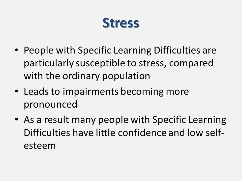 Stress People with Specific Learning Difficulties are particularly susceptible to stress, compared with the ordinary population Leads to impairments becoming more pronounced As a result many people with Specific Learning Difficulties have little confidence and low self- esteem