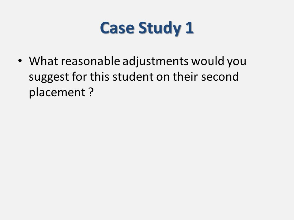 Case Study 1 What reasonable adjustments would you suggest for this student on their second placement ?