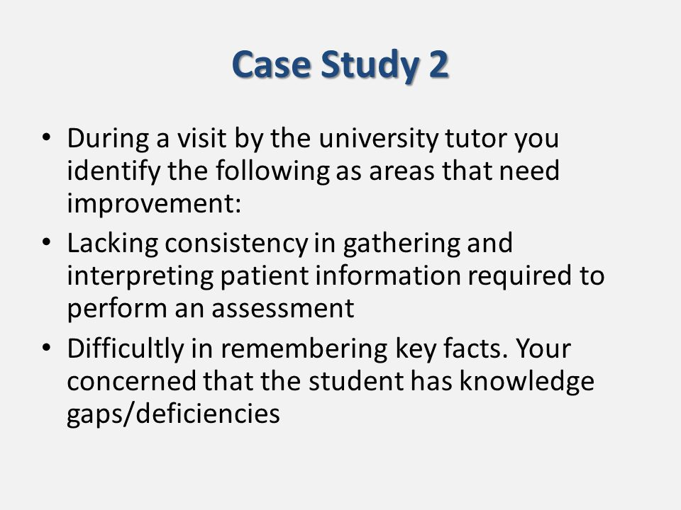 Case Study 2 During a visit by the university tutor you identify the following as areas that need improvement: Lacking consistency in gathering and interpreting patient information required to perform an assessment Difficultly in remembering key facts.