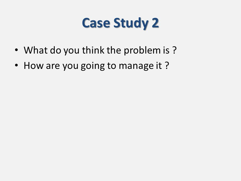 Case Study 2 What do you think the problem is How are you going to manage it