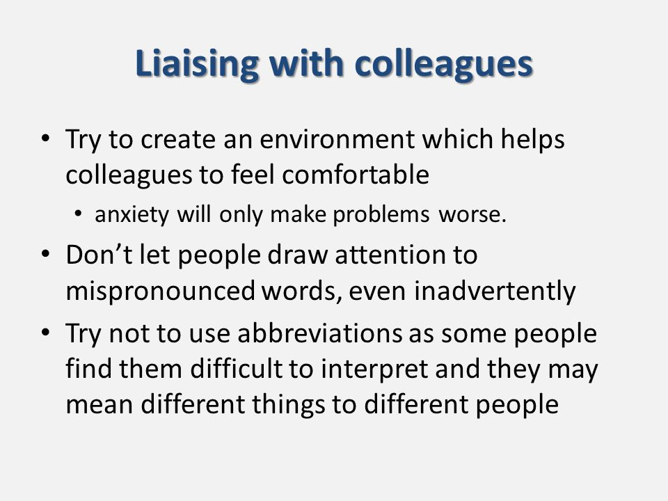 Liaising with colleagues Try to create an environment which helps colleagues to feel comfortable anxiety will only make problems worse.