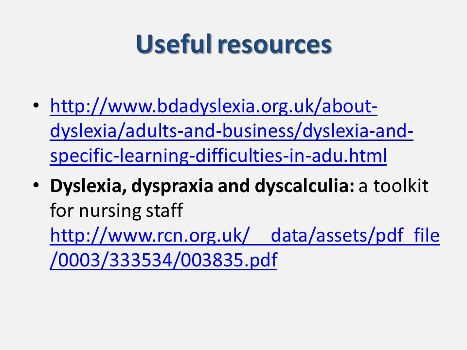 Useful resources http://www.bdadyslexia.org.uk/about- dyslexia/adults-and-business/dyslexia-and- specific-learning-difficulties-in-adu.html http://www.bdadyslexia.org.uk/about- dyslexia/adults-and-business/dyslexia-and- specific-learning-difficulties-in-adu.html Dyslexia, dyspraxia and dyscalculia: a toolkit for nursing staff http://www.rcn.org.uk/__data/assets/pdf_file /0003/333534/003835.pdf http://www.rcn.org.uk/__data/assets/pdf_file /0003/333534/003835.pdf