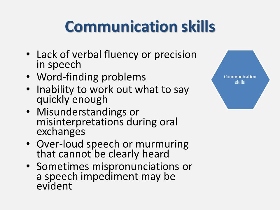 Communication skills Lack of verbal fluency or precision in speech Word-finding problems Inability to work out what to say quickly enough Misunderstandings or misinterpretations during oral exchanges Over-loud speech or murmuring that cannot be clearly heard Sometimes mispronunciations or a speech impediment may be evident Communication skills