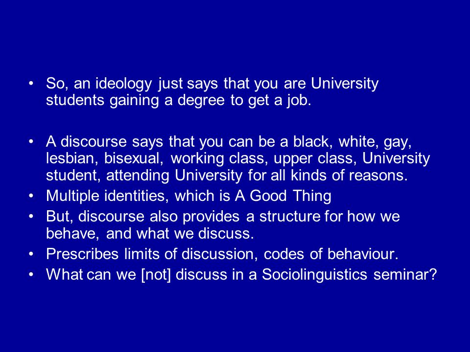 So, an ideology just says that you are University students gaining a degree to get a job. A discourse says that you can be a black, white, gay, lesbia
