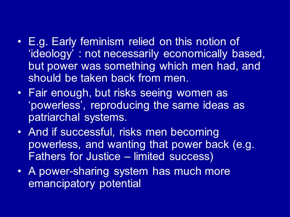 E.g. Early feminism relied on this notion of 'ideology' : not necessarily economically based, but power was something which men had, and should be tak