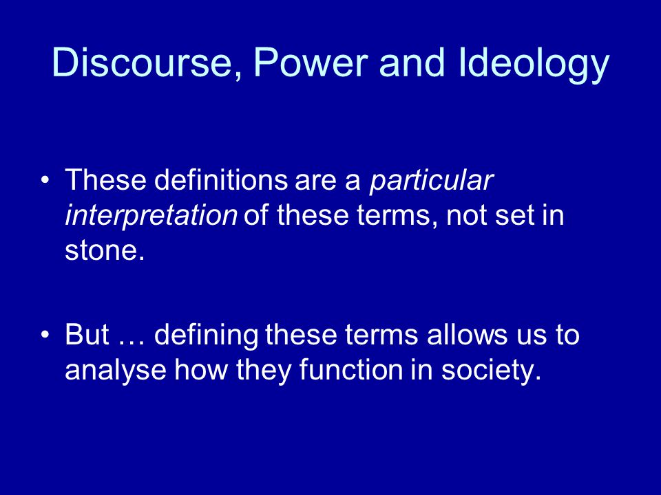 Discourse, Power and Ideology These definitions are a particular interpretation of these terms, not set in stone. But … defining these terms allows us