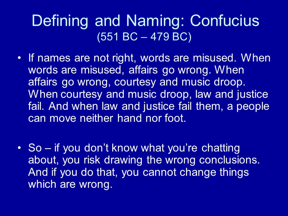 Defining and Naming: Confucius (551 BC – 479 BC) If names are not right, words are misused. When words are misused, affairs go wrong. When affairs go