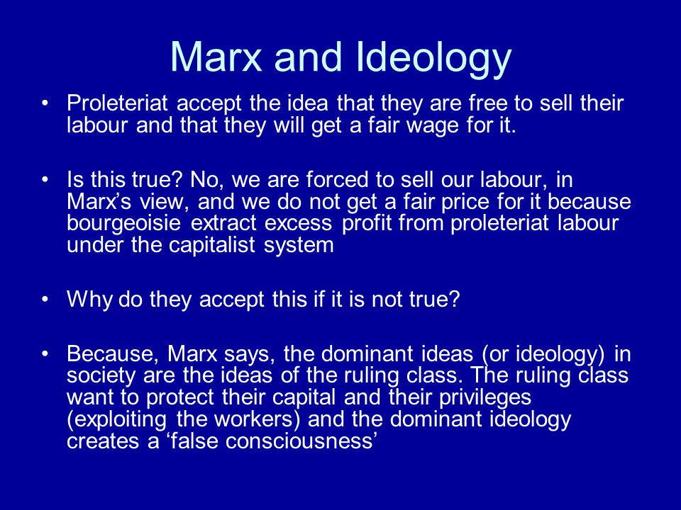 Marx and Ideology Proleteriat accept the idea that they are free to sell their labour and that they will get a fair wage for it. Is this true? No, we