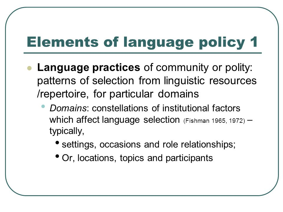 Elements of language policy 1 Language practices of community or polity: patterns of selection from linguistic resources /repertoire, for particular domains Domains: constellations of institutional factors which affect language selection (Fishman 1965, 1972) – typically, settings, occasions and role relationships; Or, locations, topics and participants