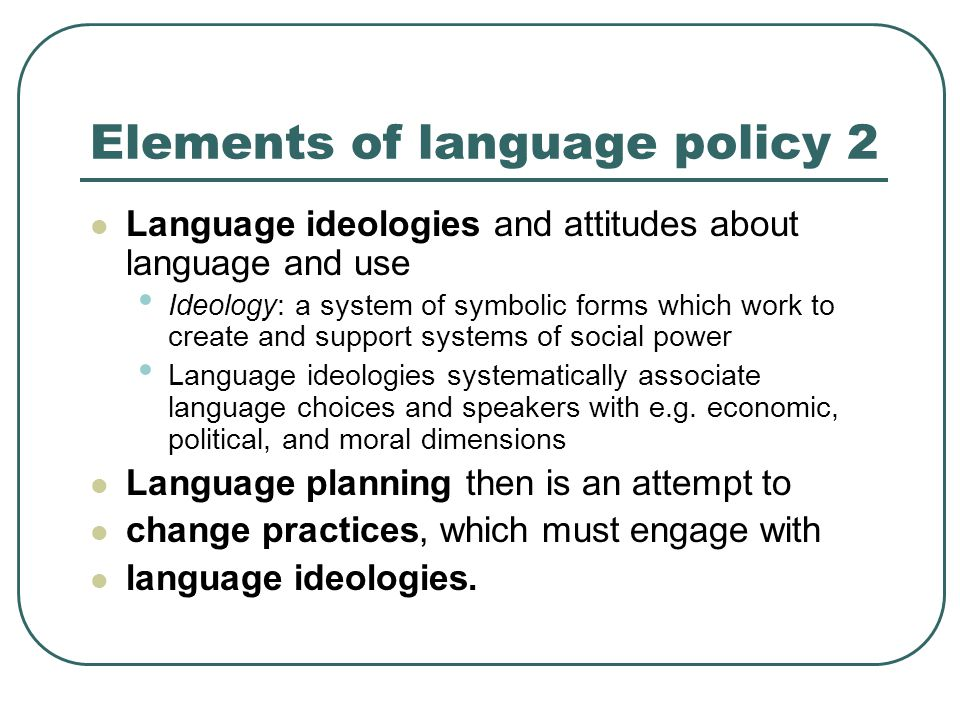 Elements of language policy 2 Language ideologies and attitudes about language and use Ideology: a system of symbolic forms which work to create and support systems of social power Language ideologies systematically associate language choices and speakers with e.g.