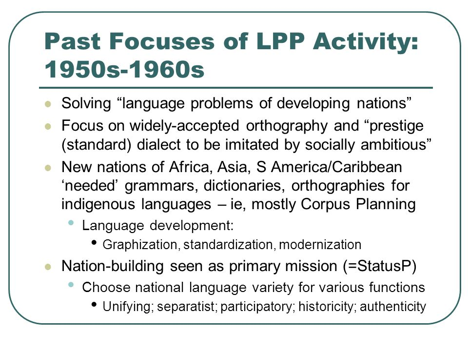 Past Focuses of LPP Activity: 1950s-1960s Solving language problems of developing nations Focus on widely-accepted orthography and prestige (standard) dialect to be imitated by socially ambitious New nations of Africa, Asia, S America/Caribbean 'needed' grammars, dictionaries, orthographies for indigenous languages – ie, mostly Corpus Planning Language development: Graphization, standardization, modernization Nation-building seen as primary mission (=StatusP) Choose national language variety for various functions Unifying; separatist; participatory; historicity; authenticity