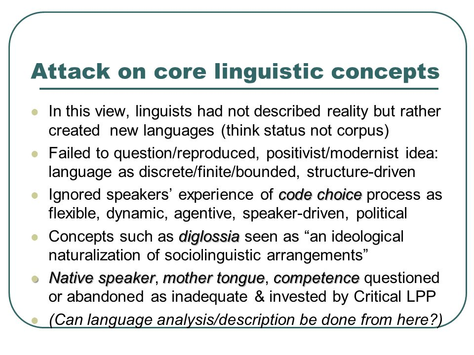Attack on core linguistic concepts In this view, linguists had not described reality but rather created new languages (think status not corpus) Failed to question/reproduced, positivist/modernist idea: language as discrete/finite/bounded, structure-driven code choice Ignored speakers' experience of code choice process as flexible, dynamic, agentive, speaker-driven, political diglossia Concepts such as diglossia seen as an ideological naturalization of sociolinguistic arrangements Native speakermother tonguecompetence Native speaker, mother tongue, competence questioned or abandoned as inadequate & invested by Critical LPP (Can language analysis/description be done from here?)